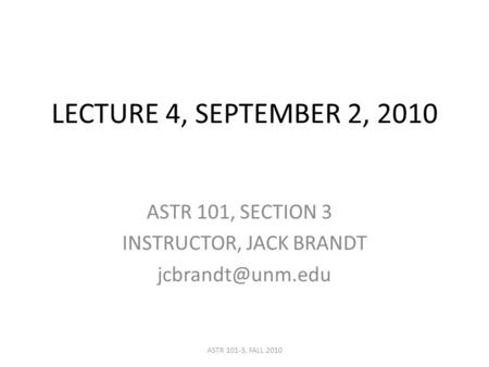 LECTURE 4, SEPTEMBER 2, 2010 ASTR 101, SECTION 3 INSTRUCTOR, JACK BRANDT ASTR 101-3, FALL 2010.