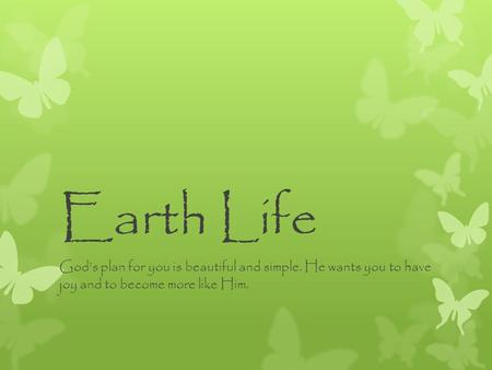 Earth Life God's plan for you is beautiful and simple. He wants you to have joy and to become more like Him.
