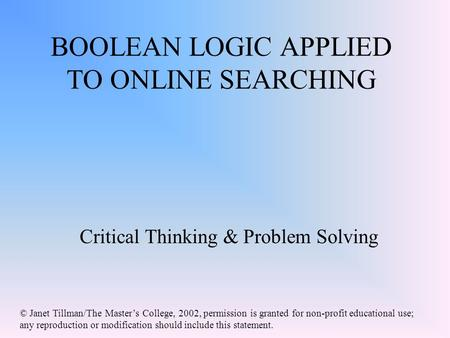 BOOLEAN LOGIC APPLIED TO ONLINE SEARCHING Critical Thinking & Problem Solving © Janet Tillman/The Master's College, 2002, permission is granted for non-profit.