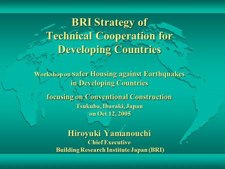 BRI Strategy of Technical Cooperation for Developing Countries Workshop on S afer Housing against Earthquakes in Developing Countries focusing on Conventional.