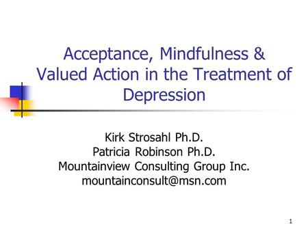 Acceptance, Mindfulness & Valued Action in the Treatment of Depression Kirk Strosahl Ph.D. Patricia Robinson Ph.D. Mountainview Consulting Group Inc.