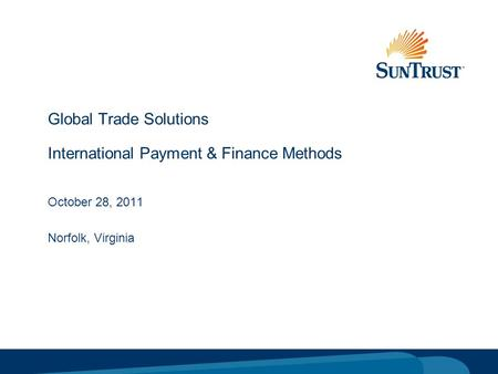 © Copyright 2005 SunTrust Banks, Inc. Global Trade Solutions International Payment & Finance Methods October 28, 2011 Norfolk, Virginia.