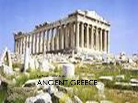 ANCIENT GREECE By: Awab Hassan Gabir.. INTRODUCTION  Ancient Greece existed before 2 millenniums (2,000 years ago)  They had a great civilization and.
