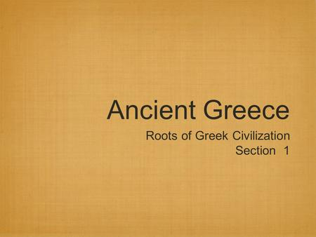 Ancient Greece Roots of Greek Civilization Section 1.