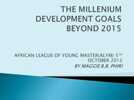 AFRICAN LEAGUE OF YOUNG MASTER(ALYM) 5 TH OCTOBER 2012 BY MAGGIE B.B. PHIRI.