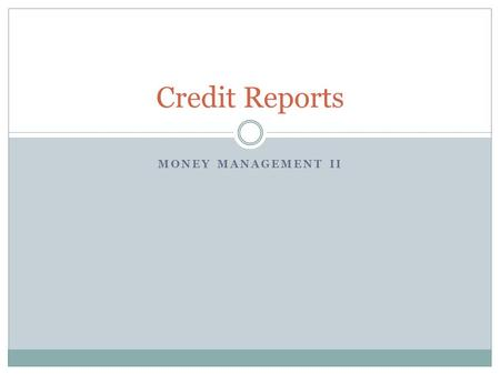 MONEY MANAGEMENT II Credit Reports. What We're Covering Today What a credit report is and why it's important Credit bureau basics What is actually on.