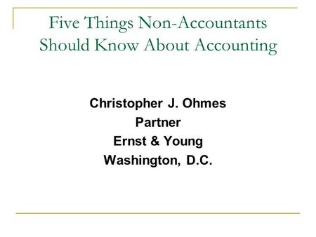 Five Things Non-Accountants Should Know About Accounting Christopher J. Ohmes Partner Ernst & Young Washington, D.C.