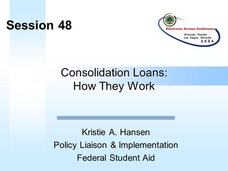 Consolidation Loans: How They Work Kristie A. Hansen Policy Liaison & Implementation Federal Student Aid Session 48.