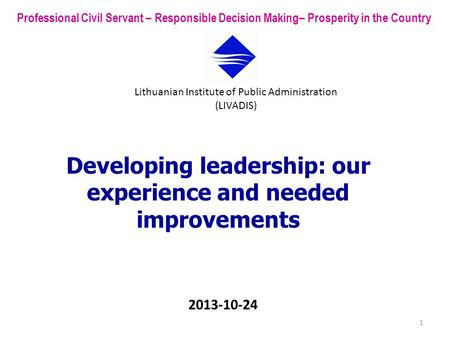 Developing leadership: our experience and needed improvements Professional Civil Servant – Responsible Decision Making– Prosperity in the Country Lithuanian.