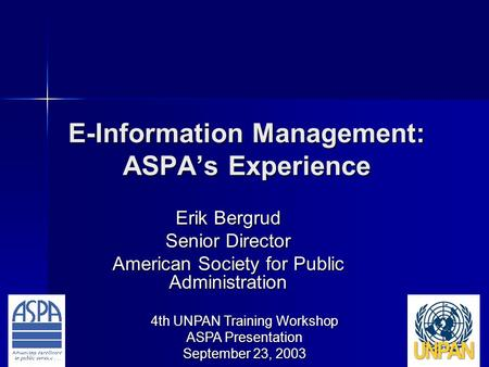 4th UNPAN Training Workshop ASPA Presentation September 23, 2003 E-Information Management: ASPA's Experience Erik Bergrud Senior Director American Society.