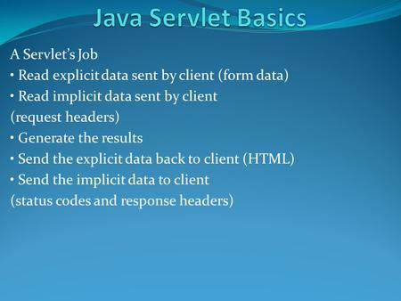 A Servlet's Job Read explicit data sent by client (form data) Read implicit data sent by client (request headers) Generate the results Send the explicit.