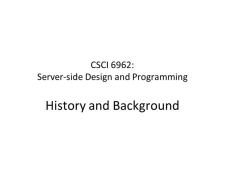 CSCI 6962: Server-side Design and Programming History and Background.