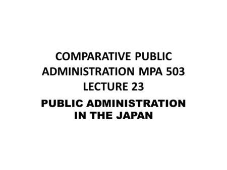 comparative public admin The study of comparative public administration challenges the notion that public administration and politics are separate entities  public admin essay.