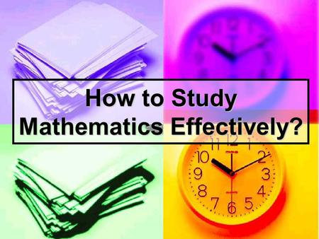How to Study Mathematics Effectively?. What is Mathematics? A Language to Explain the Scientific Laws A Language for Expressing the Rational Mind VocabulariesGrammar.