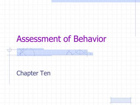 Assessment of Behavior Chapter Ten. CHAPTER OBJECTIVES The purpose of a behavioral assessment Observational techniques Recording behaviors Interviews.