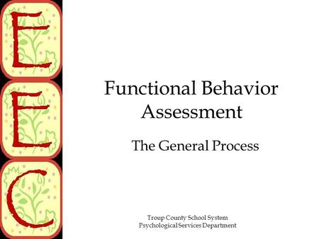 Troup County School System Psychological Services Department Functional Behavior Assessment The General Process.