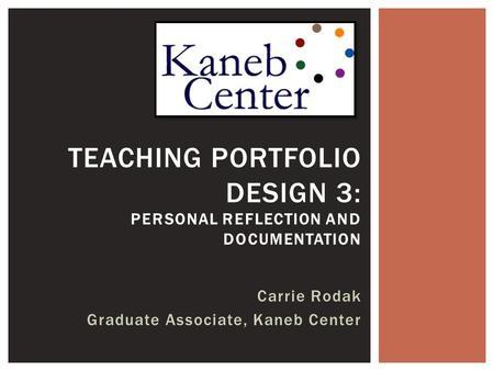 Carrie Rodak Graduate Associate, Kaneb Center TEACHING PORTFOLIO DESIGN 3: PERSONAL REFLECTION AND DOCUMENTATION.