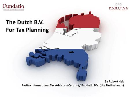The Dutch B.V. For Tax Planning By Robert Hek Paritax International Tax Advisors (Cyprus) / Fundatio B.V. (the Netherlands)