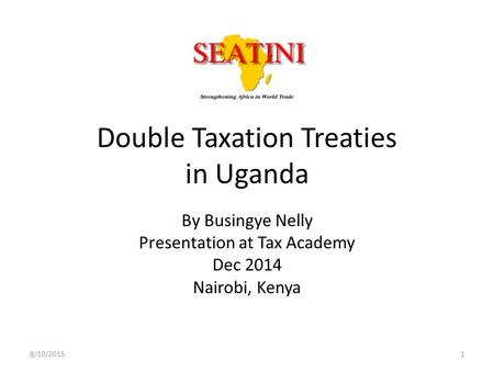 Double Taxation Treaties in Uganda By Busingye Nelly Presentation at Tax Academy Dec 2014 Nairobi, Kenya 8/10/20151.