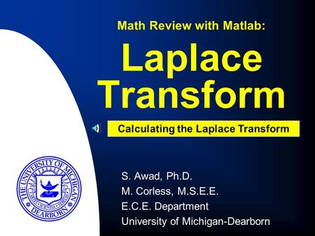 S. Awad, Ph.D. M. Corless, M.S.E.E. E.C.E. Department University of Michigan-Dearborn Laplace Transform Math Review with Matlab: Calculating the Laplace.