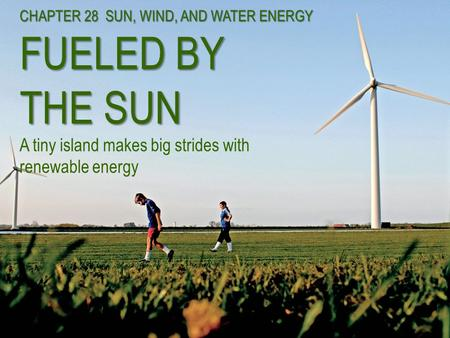 CHAPTER 28 SUN, WIND, AND WATER ENERGY FUELED BY THE SUN CHAPTER 28 SUN, WIND, AND WATER ENERGY FUELED BY THE SUN A tiny island makes big strides with.