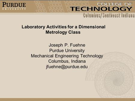 Laboratory Activities for a Dimensional Metrology Class Joseph P. Fuehne Purdue University Mechanical Engineering Technology Columbus, Indiana