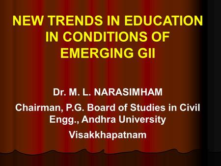 NEW TRENDS IN EDUCATION IN CONDITIONS OF EMERGING GII Dr. M. L. NARASIMHAM Chairman, P.G. Board of Studies in Civil Engg., Andhra University Visakkhapatnam.