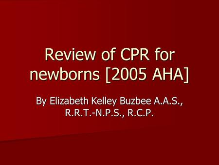 Review of CPR for newborns [2005 AHA] By Elizabeth Kelley Buzbee A.A.S., R.R.T.-N.P.S., R.C.P.