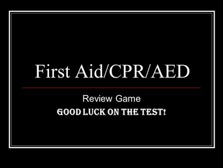 First Aid/CPR/AED Review Game GOOD LUCK ON THE TEST!