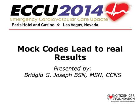 Mock Codes Lead to real Results Paris Hotel and Casino  Las Vegas, Nevada Presented by: Bridgid G. Joseph BSN, MSN, CCNS.
