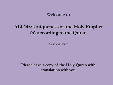 Welcome to ALI 148: Uniqueness of the Holy Prophet (s) according to the Quran Session Two Please have a copy of the Holy Quran with translation with you.