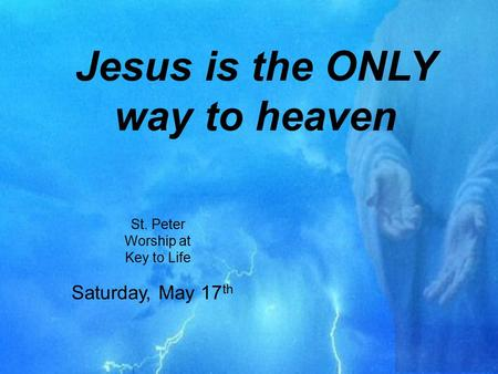 Jesus is the ONLY way to heaven St. Peter Worship at Key to Life Saturday, May 17 th.