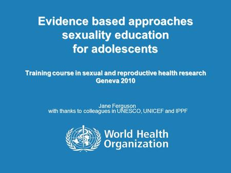 Evidence based approaches sexuality education for adolescents Training course in sexual and reproductive health research Geneva 2010 Jane Ferguson with.