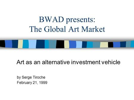 BWAD presents: The Global Art Market Art as an alternative investment vehicle by Serge Tiroche February 21, 1999.
