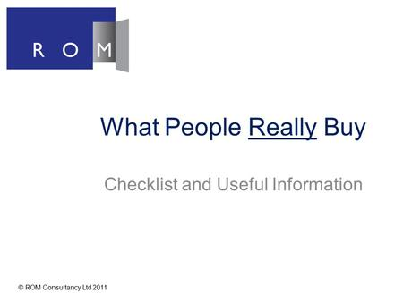 What People Really Buy Checklist and Useful Information © ROM Consultancy Ltd 2011.