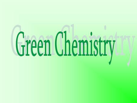 GREEN CHEMISTRY DEFINITION Green Chemistry is the utilisation of a set of principles that reduces or eliminates the use or generation of hazardous substances.