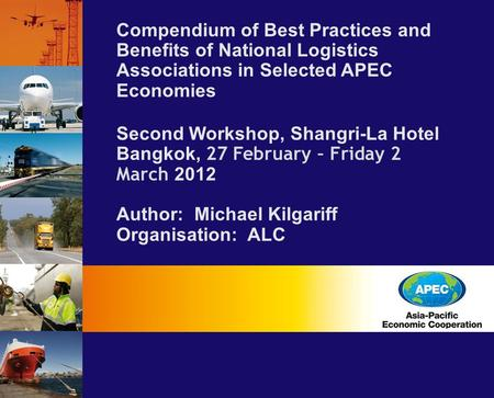 Compendium of Best Practices and Benefits of National Logistics Associations in Selected APEC Economies Second Workshop, Shangri-La Hotel Bangkok, 27 February.