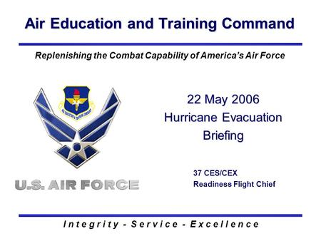 Air Education and Training Command I n t e g r i t y - S e r v i c e - E x c e l l e n c e Replenishing the Combat Capability of America's Air Force 22.