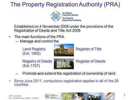 13 th Jun 2013 PCC Conference, Dublin, Ireland 1 Established on 4 November 2006 under the provisions of the Registration of Deeds and Title Act 2006 The.