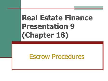Real Estate Finance Presentation 9 (Chapter 18) Escrow Procedures.