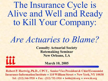 The Insurance Cycle is Alive and Well and Ready to Kill Your Company: Are Actuaries to Blame? Casualty Actuarial Society Ratemaking Seminar New Orleans,