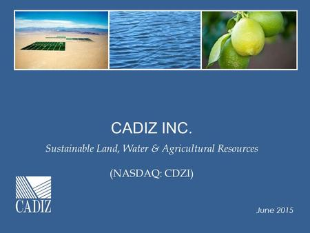CADIZ INC. Sustainable Land, Water & Agricultural Resources (NASDAQ: CDZI) June 2015.