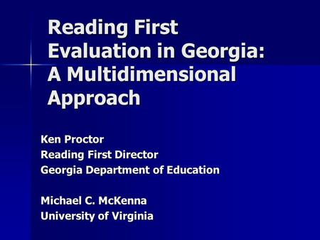 Reading First Evaluation in Georgia: A Multidimensional Approach Ken Proctor Reading First Director Georgia Department of Education Michael C. McKenna.