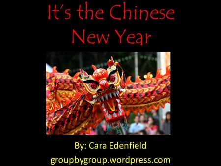 It's the Chinese New Year By: Cara Edenfield groupbygroup.wordpress.com.