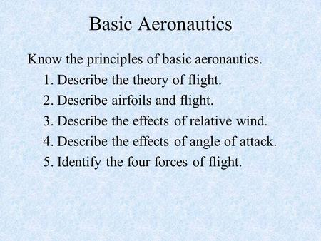 Basic Aeronautics Know the principles of basic aeronautics. 1. Describe the theory of flight. 2. Describe airfoils and flight. 3. Describe the effects.