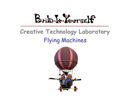 Flying Machines Creative Technology Laboratory. Build-It-Yourself.com Flying Machines The Problem Almost everyone dreams of visiting exotic places. But.