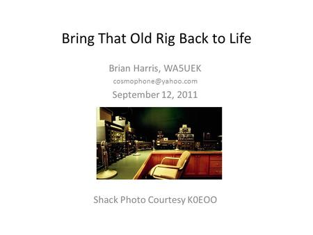 Bring That Old Rig Back to Life Brian Harris, WA5UEK September 12, 2011 Shack Photo Courtesy K0EOO.
