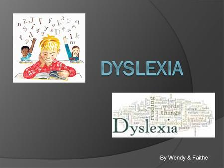 By Wendy & Faithe. Dyslexia A general term for disorders that involve difficulty in learning to read or interpret words, letters, and other symbols, but.