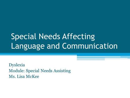 Special Needs Affecting Language and Communication Dyslexia Module: Special Needs Assisting Ms. Lisa McKee.