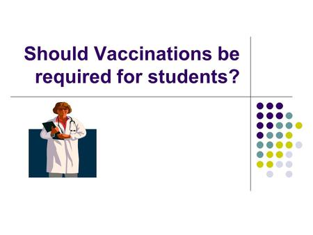 Should Vaccinations be required for students?. Some Pertinent Facts All 50 states require vaccinations for children entering public schools even though.